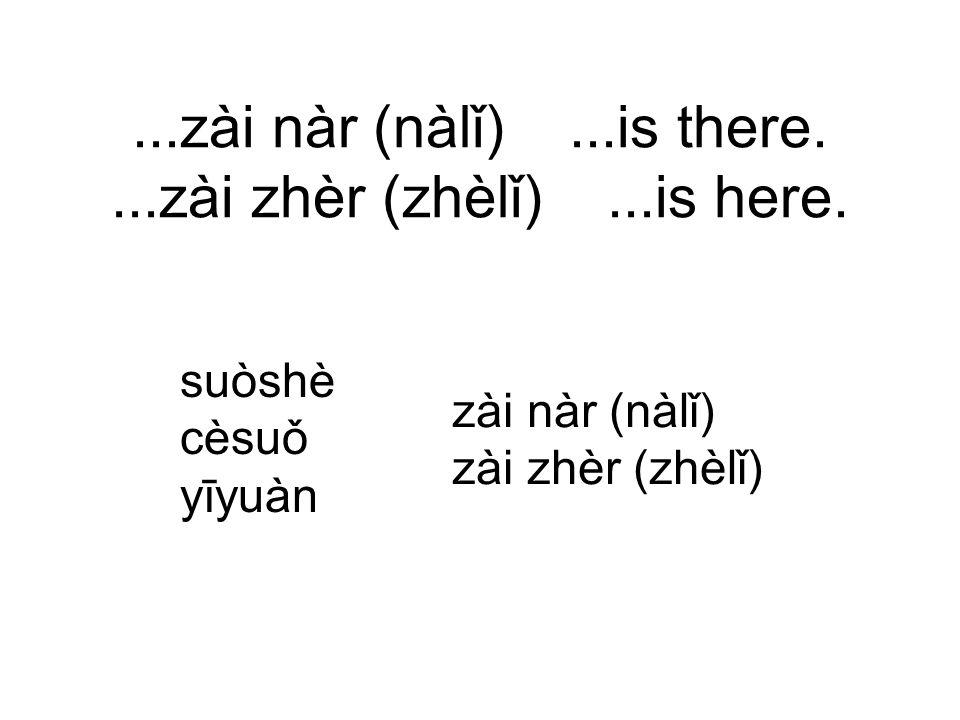 ...zài nàr (nàlǐ)...is there....zài zhèr (zhèlǐ)...is here.