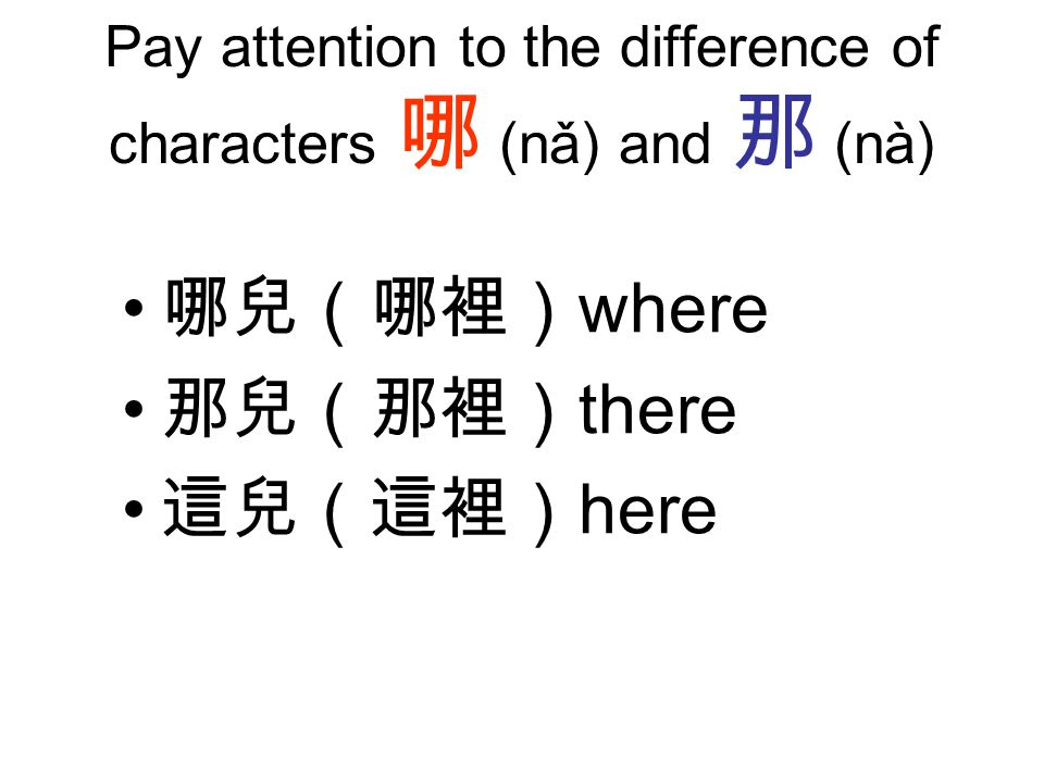 Pay attention to the difference of characters 哪 (nǎ) and 那 (nà) 哪兒(哪裡) where 那兒(那裡) there 這兒(這裡) here
