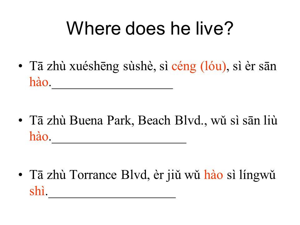 Where does he live? Tā zhù xuéshēng sùshè, sì céng (lóu), sì èr sān hào.__________________ Tā zhù Buena Park, Beach Blvd., wǔ sì sān liù hào._________