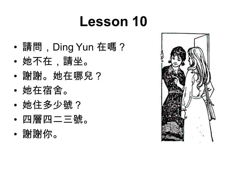 Lesson 10 請問, Ding Yun 在嗎? 她不在,請坐。 謝謝。她在哪兒? 她在宿舍。 她住多少號? 四層四二三號。 謝謝你。