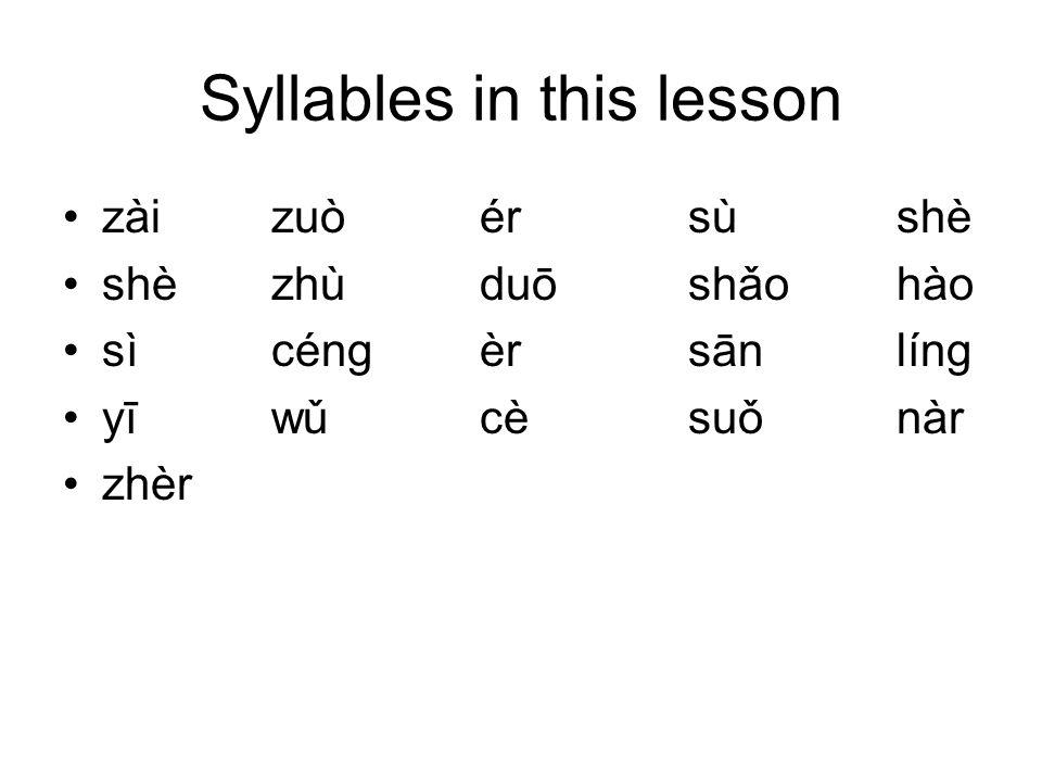 Syllables in this lesson zài zuòérsùshè shèzhùduōshǎohào sìcéngèrsānlíng yīwǔcèsuǒnàr zhèr