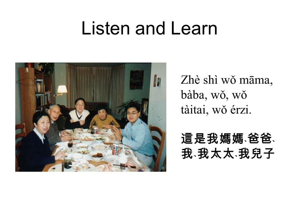 Listen and Learn Zhè shì wǒ māma, bàba, wǒ, wǒ tàitai, wǒ érzi. 這是我媽媽﹑爸爸﹑ 我﹑我太太﹑我兒子