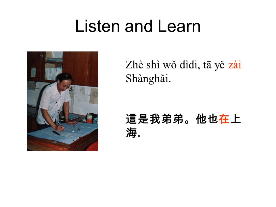 Listen and Learn Zhè shì wǒ dìdi, tā yě zài Shànghǎi. 這是我弟弟。他也在上 海 。