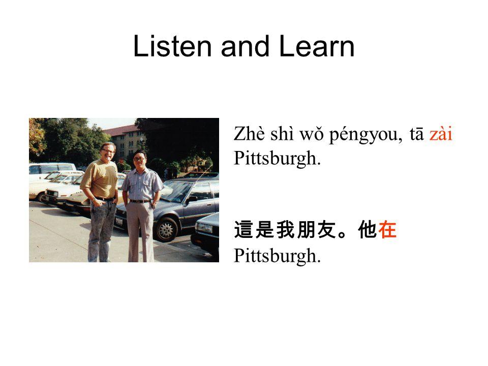 Listen and Learn Zhè shì wǒ péngyou, tā zài Pittsburgh. 這是我朋友。他在 Pittsburgh.