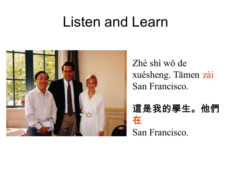 Listen and Learn Zhè shì wǒ de xuésheng. Tāmen zài San Francisco. 這是我的學生。他們 在 San Francisco.