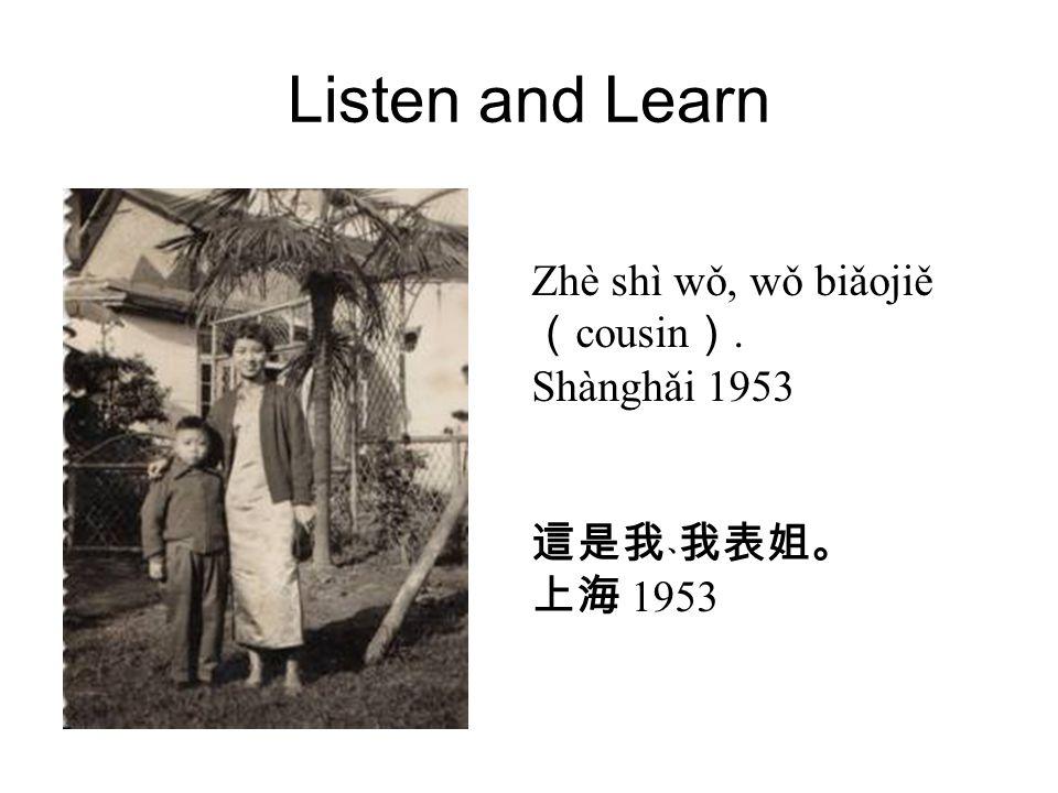 Listen and Learn Zhè shì wǒ, wǒ biǎojiě ( cousin ). Shànghǎi 1953 這是我﹑我表姐。 上海 1953
