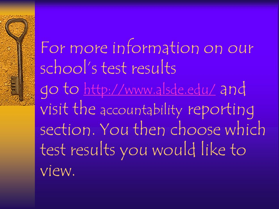 For more information on our school's test results go to http://www.alsde.edu/ and visit the accountability reporting section.