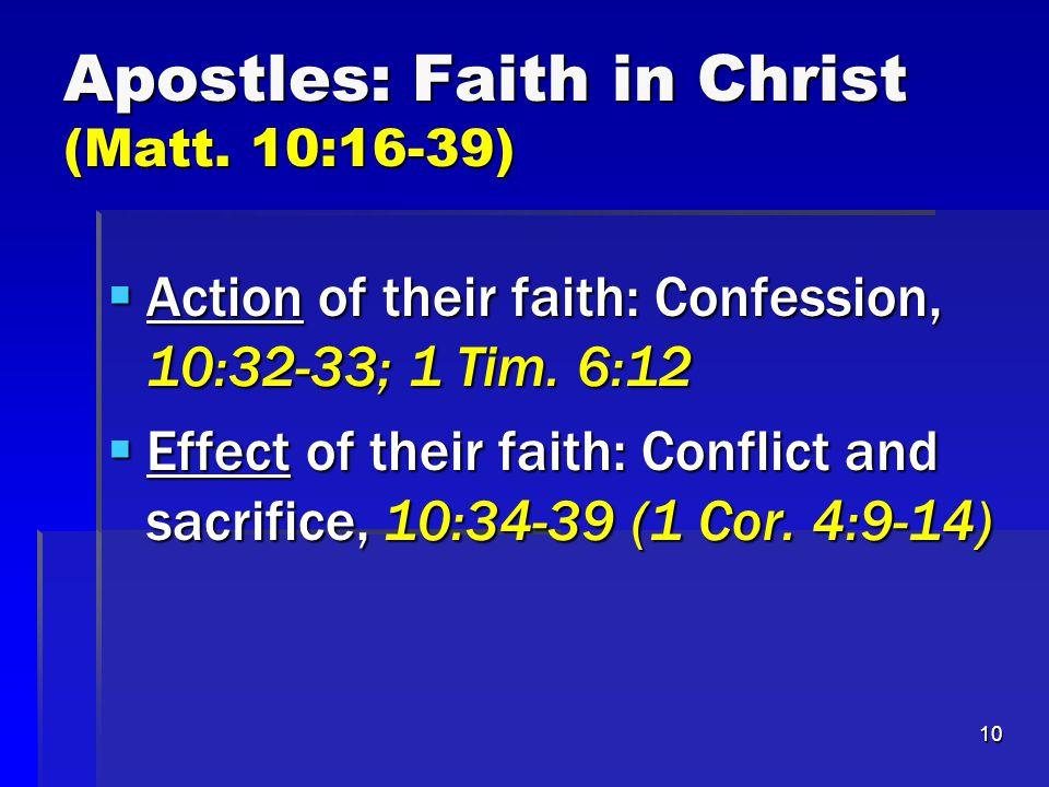 10 Apostles: Faith in Christ (Matt. 10:16-39)  Action of their faith: Confession, 10:32-33; 1 Tim. 6:12  Effect of their faith: Conflict and sacrifi