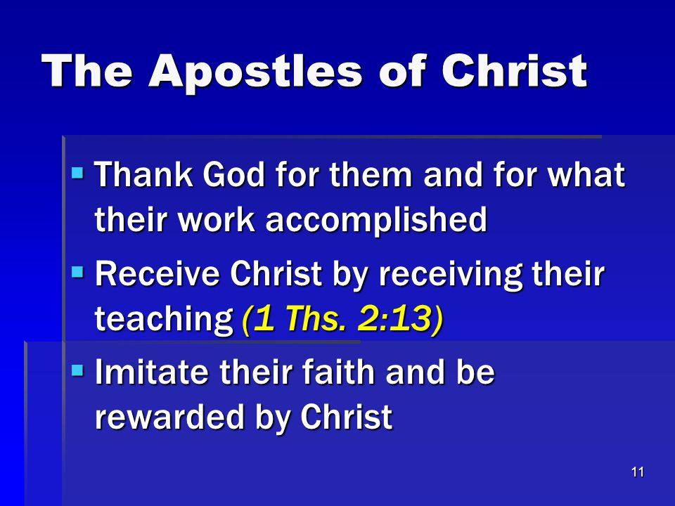 11 The Apostles of Christ  Thank God for them and for what their work accomplished  Receive Christ by receiving their teaching (1 Ths.