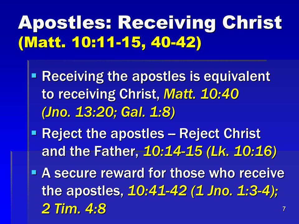 7 Apostles: Receiving Christ (Matt. 10:11-15, 40-42)  Receiving the apostles is equivalent to receiving Christ, Matt. 10:40 (Jno. 13:20; Gal. 1:8) 