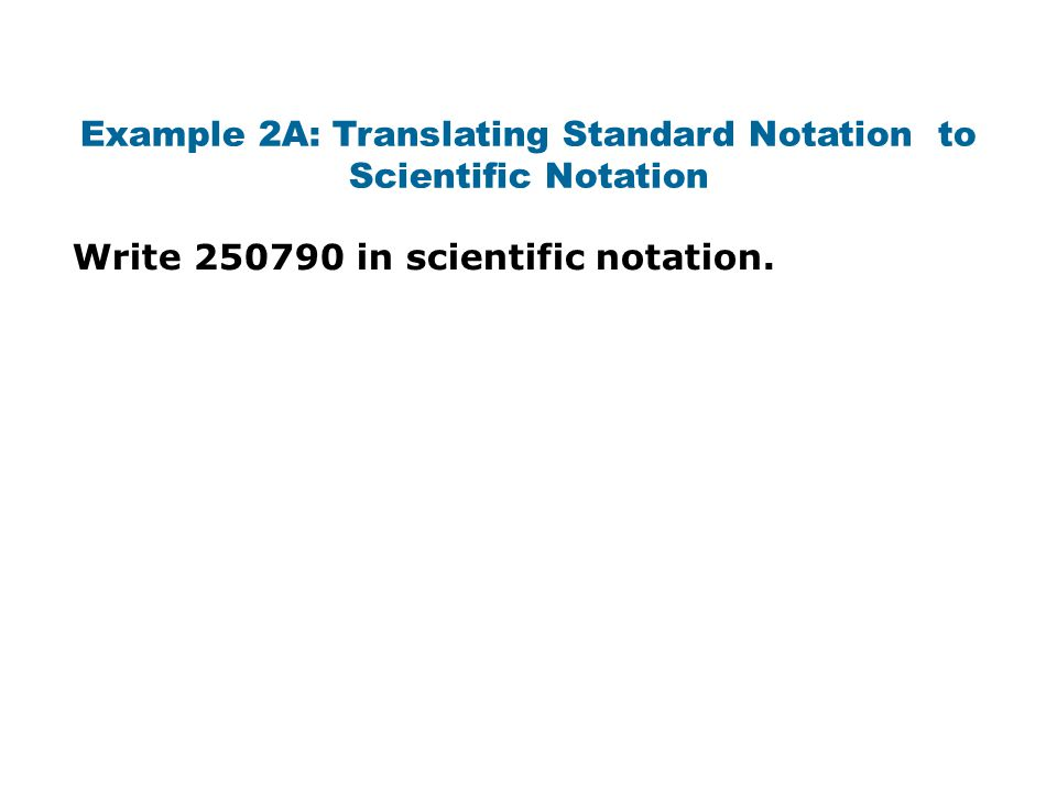 Example 2A: Translating Standard Notation to Scientific Notation Write 250790 in scientific notation.