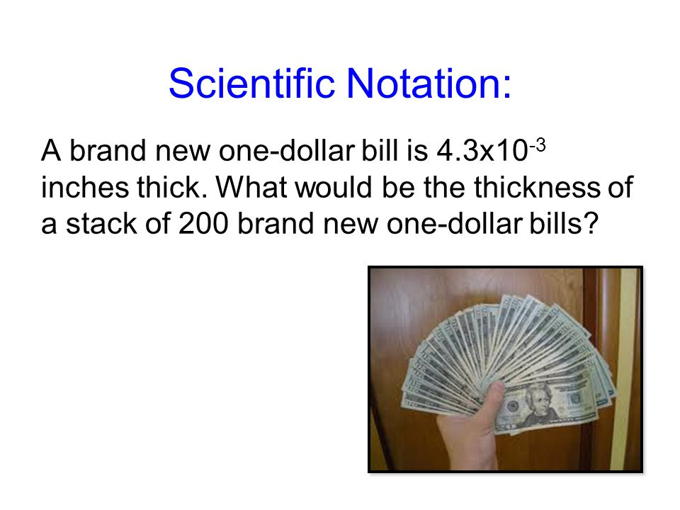 Scientific Notation: A brand new one-dollar bill is 4.3x10 -3 inches thick.