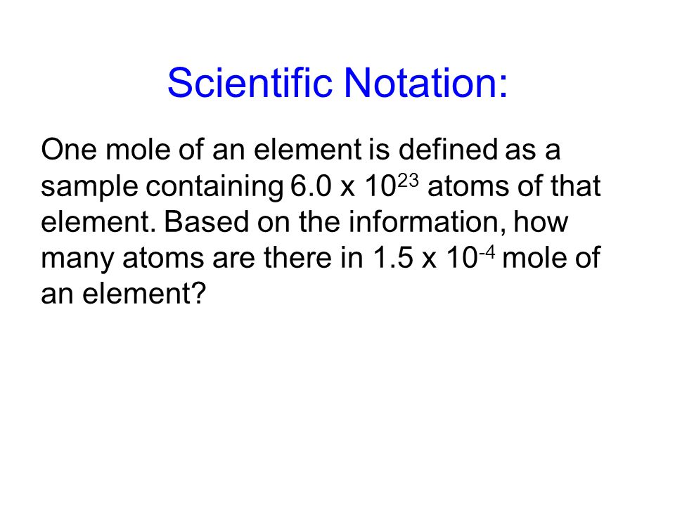 Scientific Notation: One mole of an element is defined as a sample containing 6.0 x 10 23 atoms of that element.