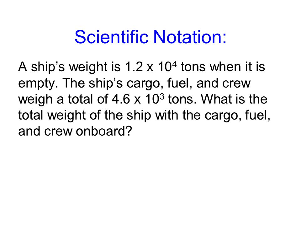 Scientific Notation: A ship's weight is 1.2 x 10 4 tons when it is empty.