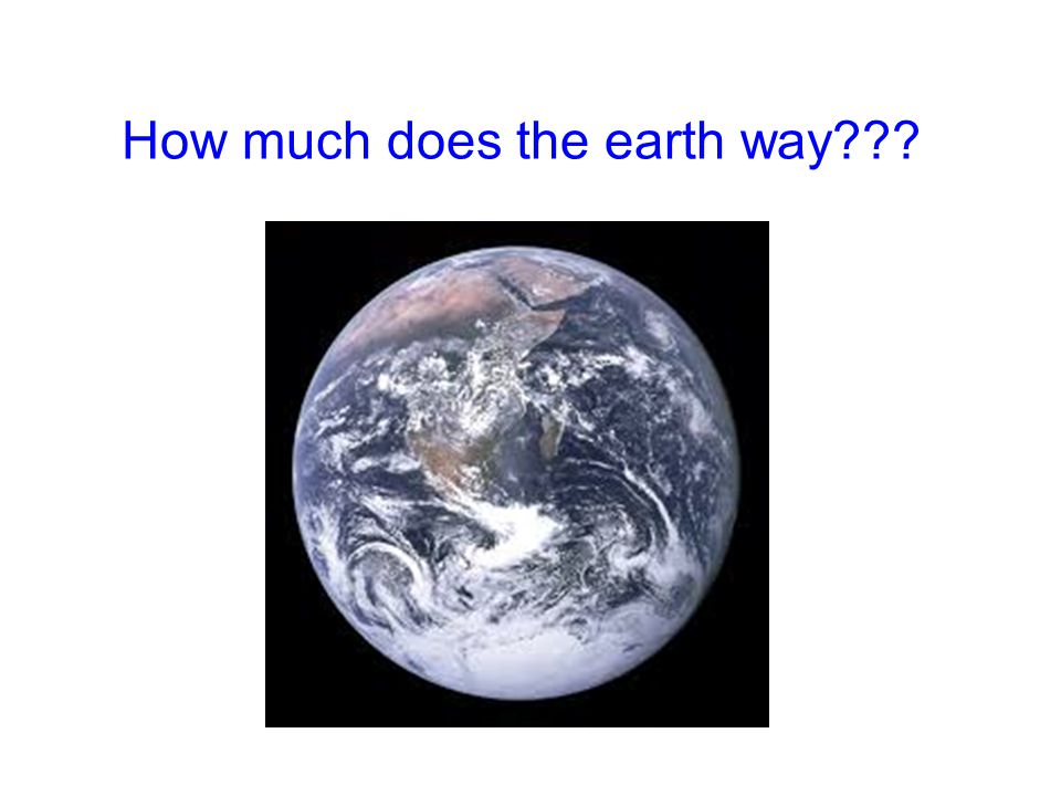 How much does the earth way???