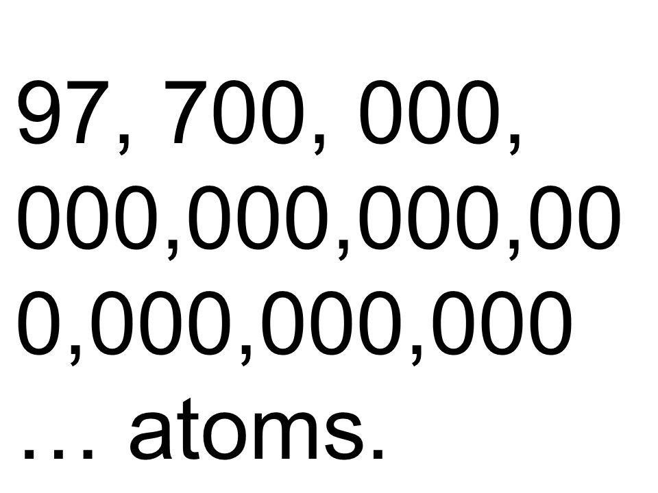 97, 700, 000, 000,000,000,00 0,000,000,000 … atoms.
