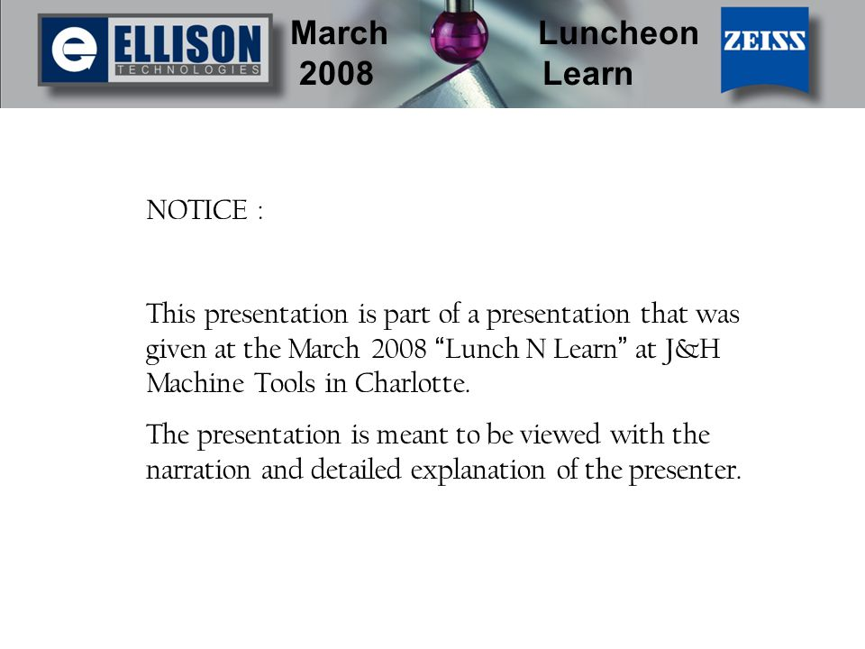 March Luncheon 2008 Learn NOTICE : This presentation is part of a presentation that was given at the March 2008 Lunch N Learn at J&H Machine Tools in Charlotte.