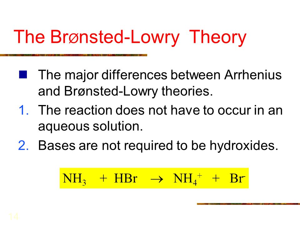 14 The Br Ø nsted-Lowry Theory The major differences between Arrhenius and Brønsted-Lowry theories. 1.The reaction does not have to occur in an aqueou
