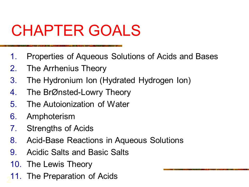 2 CHAPTER GOALS 1.Properties of Aqueous Solutions of Acids and Bases 2.The Arrhenius Theory 3.The Hydronium Ion (Hydrated Hydrogen Ion) 4.The BrØnsted