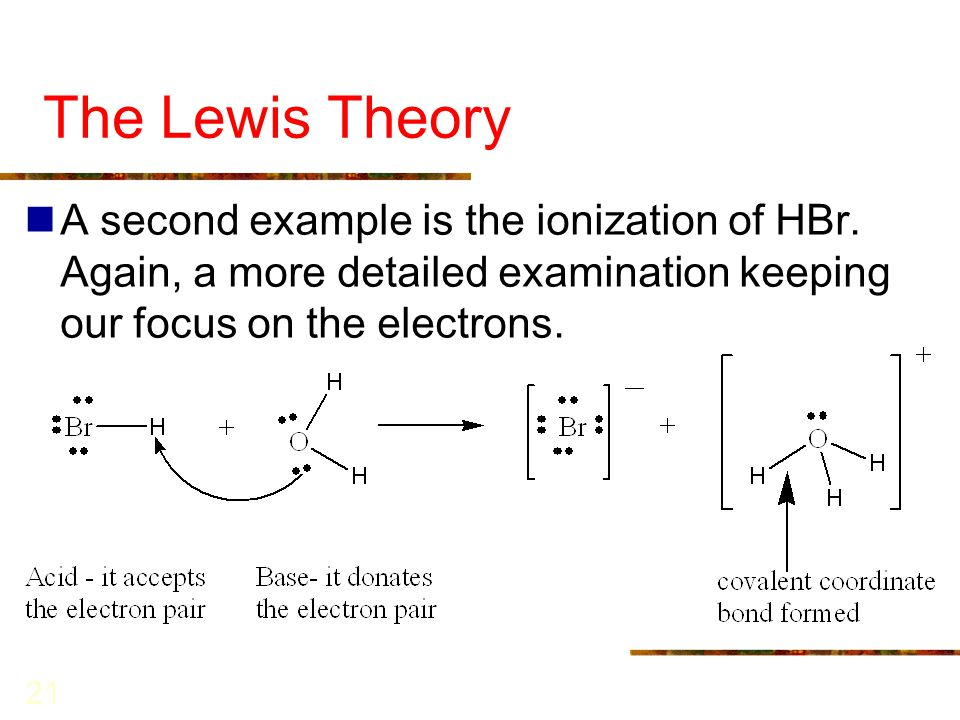 21 The Lewis Theory A second example is the ionization of HBr. Again, a more detailed examination keeping our focus on the electrons.