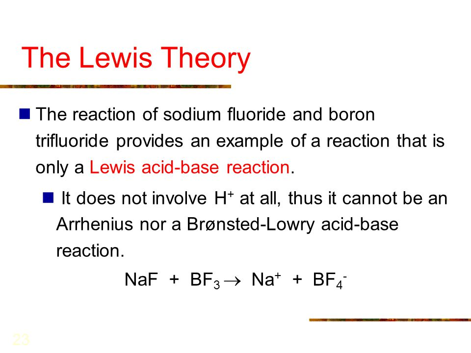 23 The Lewis Theory The reaction of sodium fluoride and boron trifluoride provides an example of a reaction that is only a Lewis acid-base reaction. I