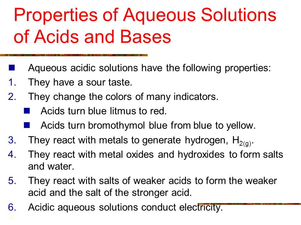 3 Properties of Aqueous Solutions of Acids and Bases Aqueous acidic solutions have the following properties: 1.They have a sour taste. 2.They change t
