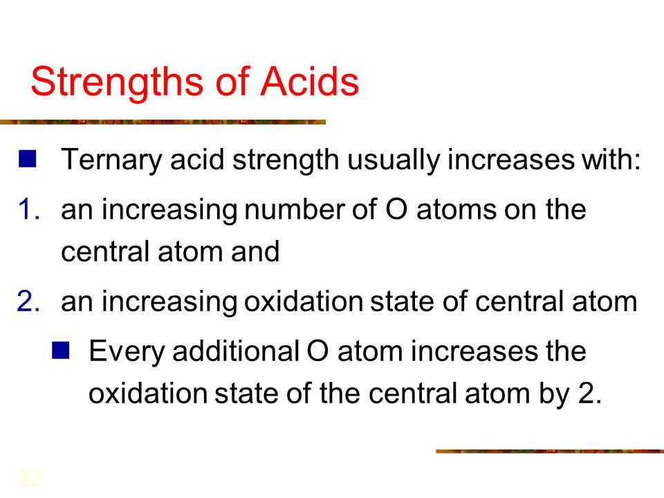 32 Strengths of Acids Ternary acid strength usually increases with: 1.an increasing number of O atoms on the central atom and 2.an increasing oxidatio