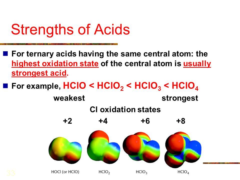 33 Strengths of Acids For ternary acids having the same central atom: the highest oxidation state of the central atom is usually strongest acid. For e