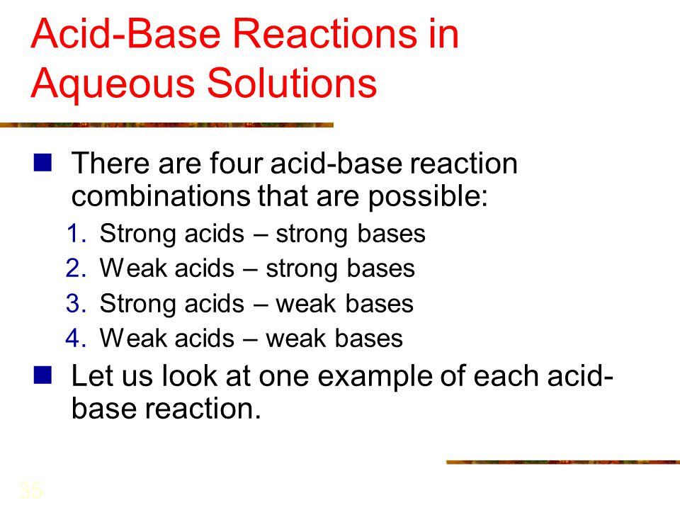 35 Acid-Base Reactions in Aqueous Solutions There are four acid-base reaction combinations that are possible: 1.Strong acids – strong bases 2.Weak aci