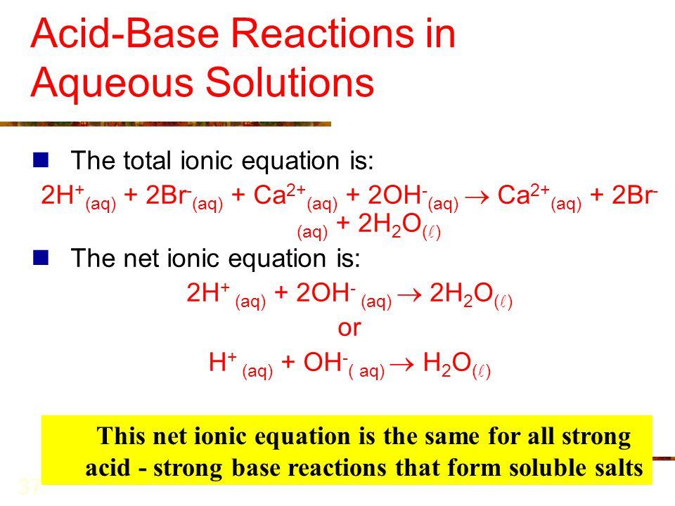 37 Acid-Base Reactions in Aqueous Solutions The total ionic equation is: 2H + (aq) + 2Br - (aq) + Ca 2+ (aq) + 2OH - (aq)  Ca 2+ (aq) + 2Br - (aq) +