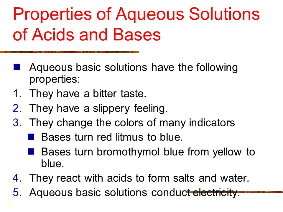 4 Properties of Aqueous Solutions of Acids and Bases Aqueous basic solutions have the following properties: 1.They have a bitter taste. 2.They have a
