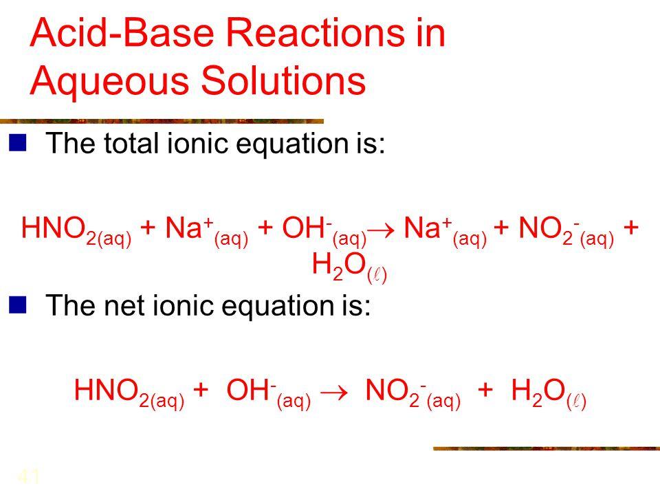 41 Acid-Base Reactions in Aqueous Solutions The total ionic equation is: HNO 2(aq) + Na + (aq) + OH - (aq)  Na + (aq) + NO 2 - (aq) + H 2 O ( ) The