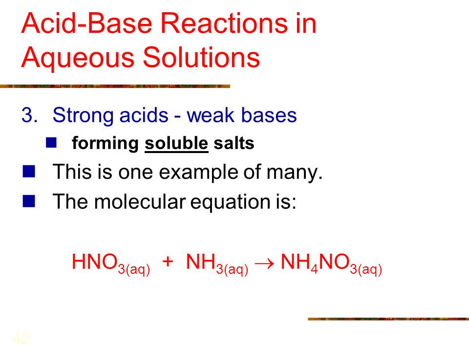 42 Acid-Base Reactions in Aqueous Solutions 3.Strong acids - weak bases forming soluble salts This is one example of many. The molecular equation is: