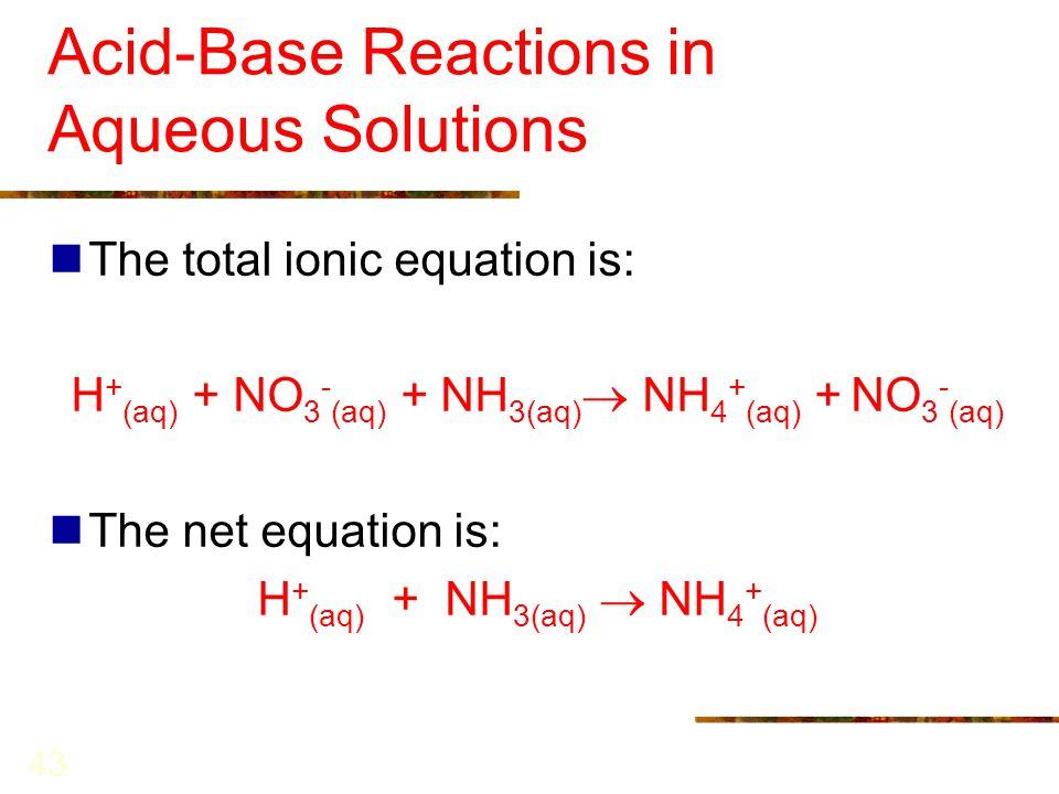 43 Acid-Base Reactions in Aqueous Solutions The total ionic equation is: H + (aq) + NO 3 - (aq) + NH 3(aq)  NH 4 + (aq) + NO 3 - (aq) The net equatio