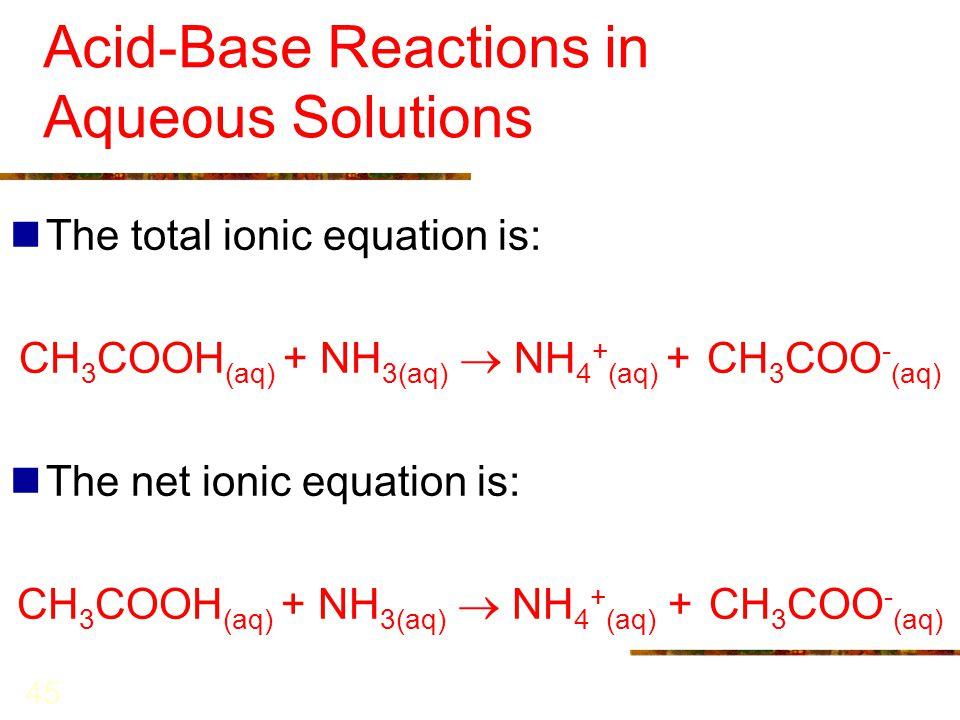45 Acid-Base Reactions in Aqueous Solutions The total ionic equation is: CH 3 COOH (aq) + NH 3(aq)  NH 4 + (aq) + CH 3 COO - (aq) The net ionic equat