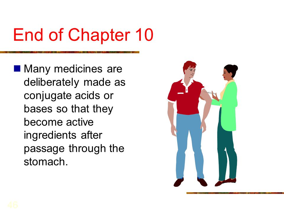 46 End of Chapter 10 Many medicines are deliberately made as conjugate acids or bases so that they become active ingredients after passage through the