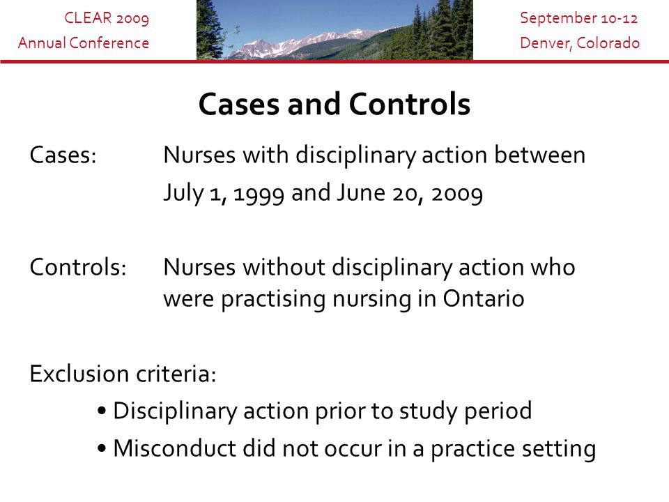 CLEAR 2009 Annual Conference September 10-12 Denver, Colorado Cases and Controls Cases: Nurses with disciplinary action between July 1, 1999 and June 20, 2009 Controls: Nurses without disciplinary action who were practising nursing in Ontario Exclusion criteria: Disciplinary action prior to study period Misconduct did not occur in a practice setting