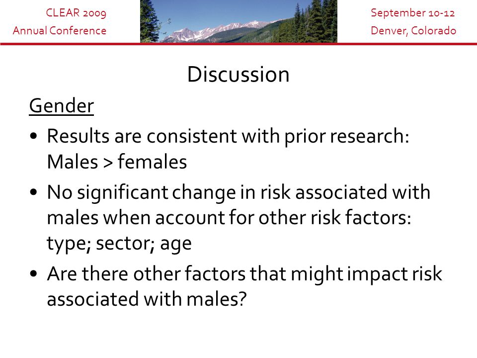 CLEAR 2009 Annual Conference September 10-12 Denver, Colorado Discussion Gender Results are consistent with prior research: Males > females No significant change in risk associated with males when account for other risk factors: type; sector; age Are there other factors that might impact risk associated with males
