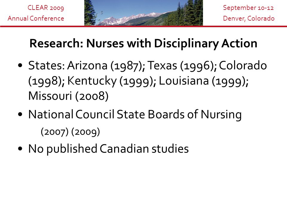 CLEAR 2009 Annual Conference September 10-12 Denver, Colorado Research: Nurses with Disciplinary Action States: Arizona (1987); Texas (1996); Colorado (1998); Kentucky (1999); Louisiana (1999); Missouri (2008) National Council State Boards of Nursing (2007) (2009) No published Canadian studies