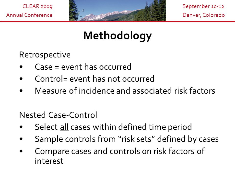 CLEAR 2009 Annual Conference September 10-12 Denver, Colorado Methodology Retrospective Case = event has occurred Control= event has not occurred Measure of incidence and associated risk factors Nested Case-Control Select all cases within defined time period Sample controls from risk sets defined by cases Compare cases and controls on risk factors of interest