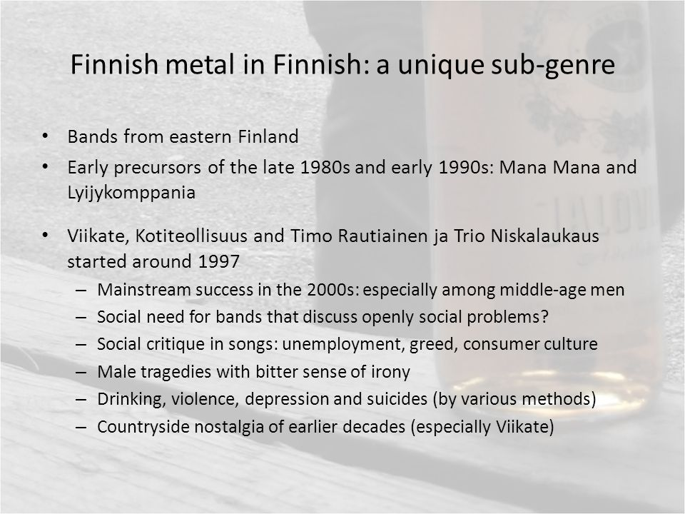 Finnish metal in Finnish: a unique sub-genre Bands from eastern Finland Early precursors of the late 1980s and early 1990s: Mana Mana and Lyijykomppania Viikate, Kotiteollisuus and Timo Rautiainen ja Trio Niskalaukaus started around 1997 – Mainstream success in the 2000s: especially among middle-age men – Social need for bands that discuss openly social problems.