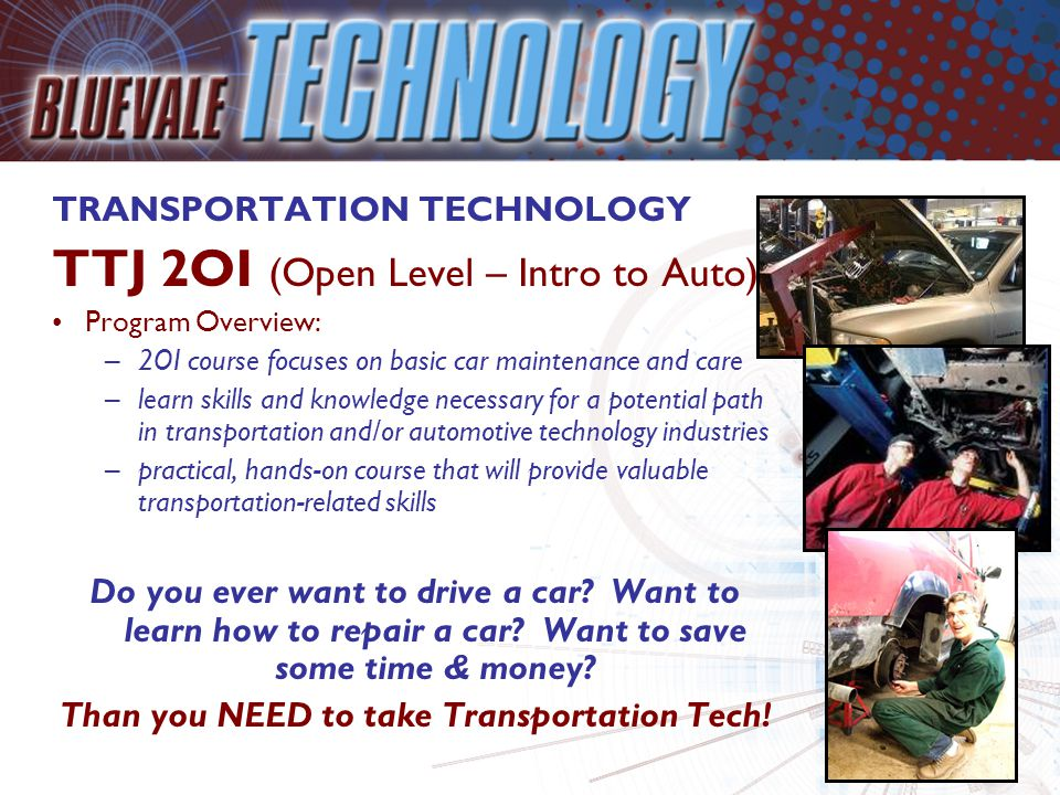 TRANSPORTATION TECHNOLOGY TTJ 2OI (Open Level – Intro to Auto) Program Overview: –2OI course focuses on basic car maintenance and care –learn skills and knowledge necessary for a potential path in transportation and/or automotive technology industries –practical, hands-on course that will provide valuable transportation-related skills Do you ever want to drive a car.