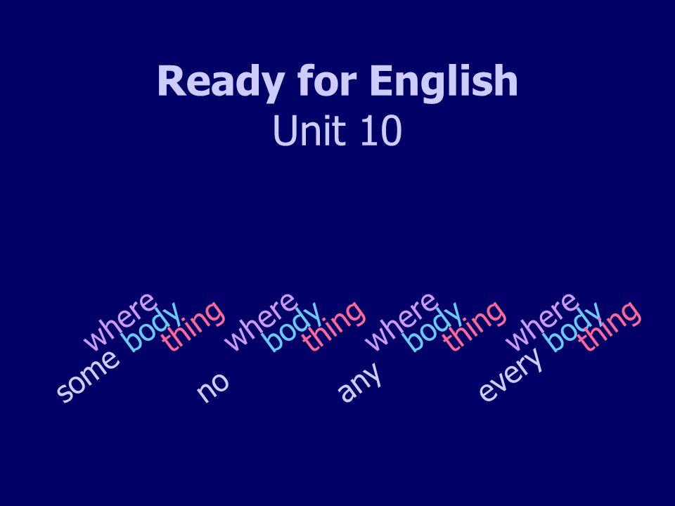 Ready for English Unit 10 s o m e n o bodything where a n y e v e r y body where thing