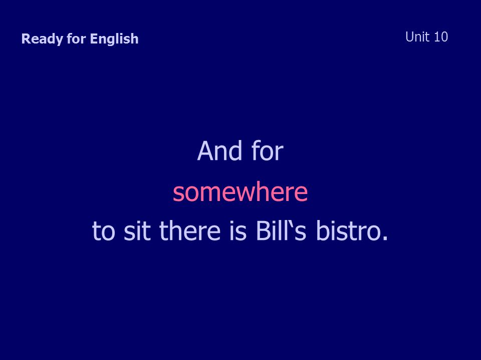 Ready for English Unit 10 And for to sit there is Bill's bistro. somewhere