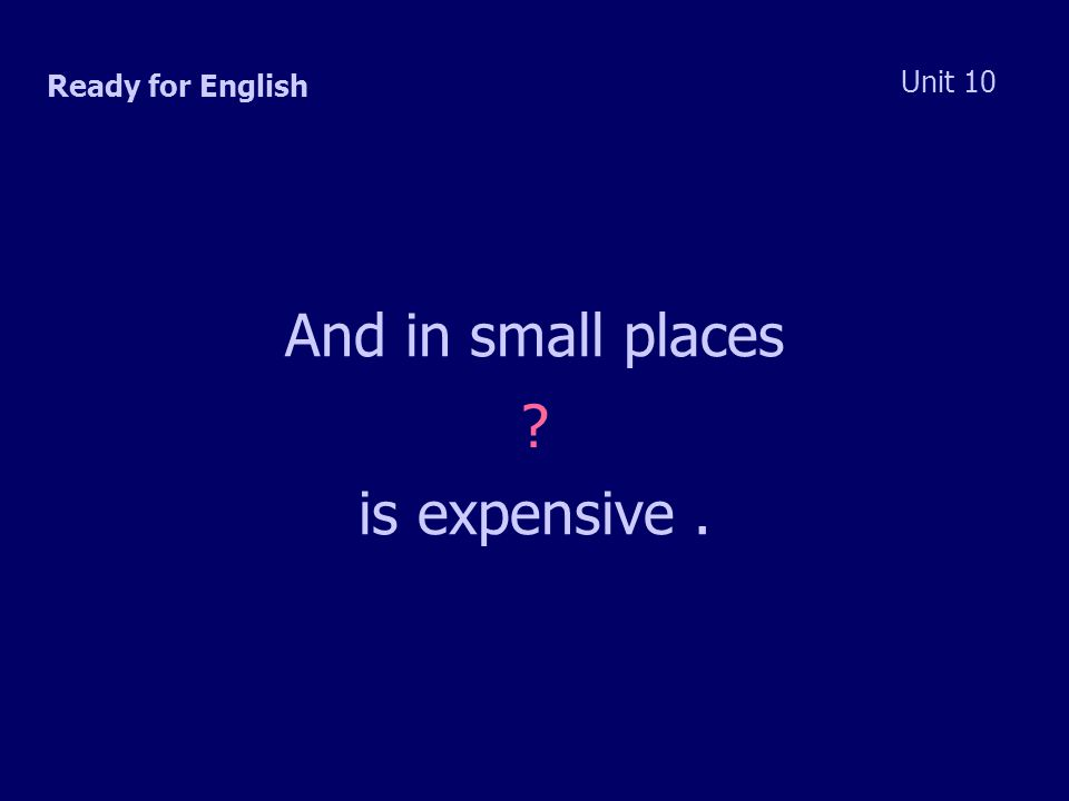 Ready for English Unit 10 And in small places is expensive.
