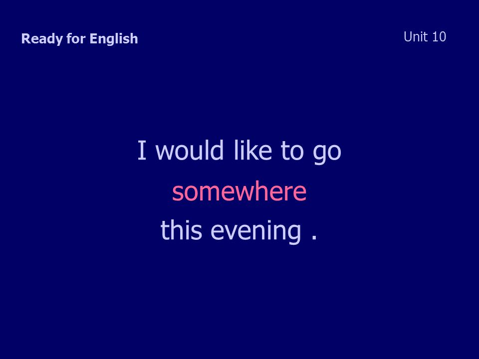 Ready for English Unit 10 I would like to go somewhere this evening.