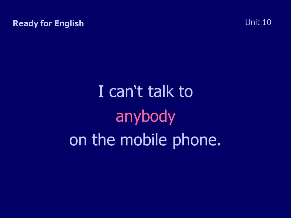 Ready for English Unit 10 I can't talk to anybody on the mobile phone.