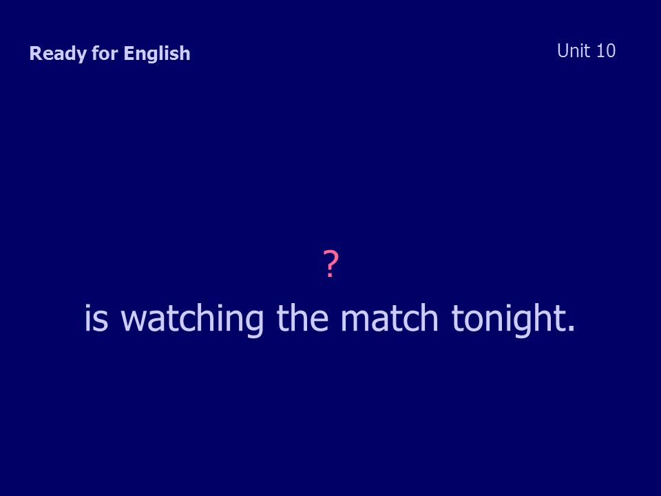 Ready for English Unit 10 is watching the match tonight.
