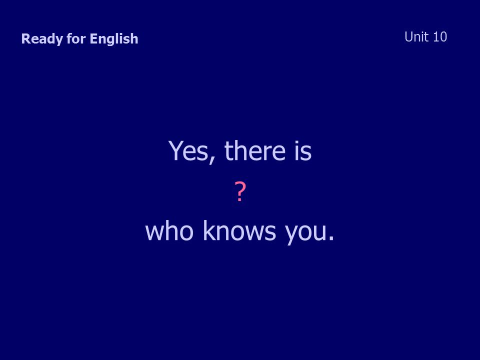 Ready for English Unit 10 Yes, there is who knows you.