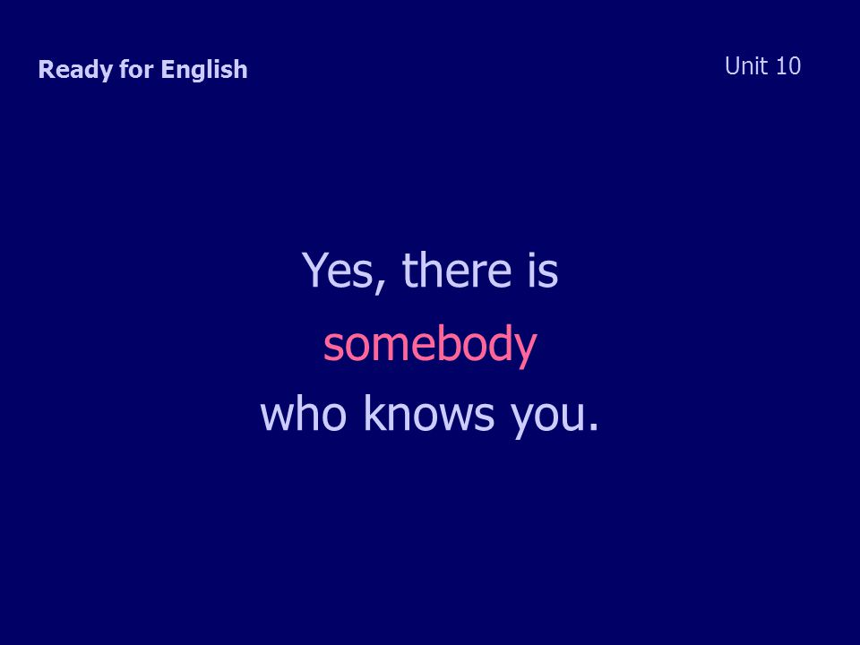 Ready for English Unit 10 Yes, there is somebody who knows you.